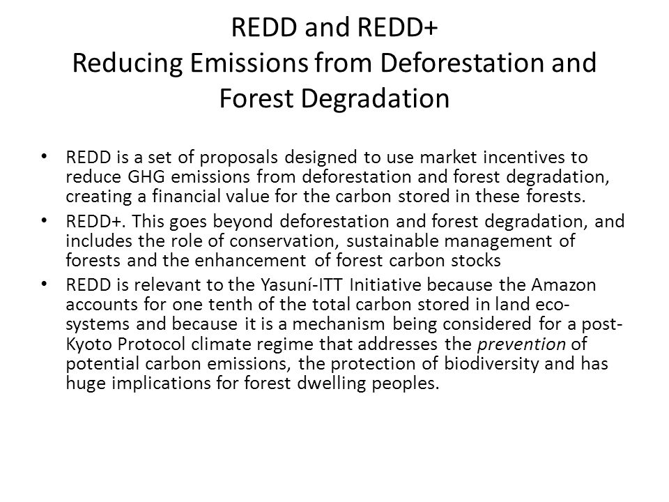 REDD and REDD+ Reducing Emissions from Deforestation and Forest Degradation REDD is a set of proposals designed to use market incentives to reduce GHG emissions from deforestation and forest degradation, creating a financial value for the carbon stored in these forests.