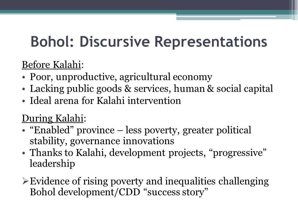Bohol: Discursive Representations Before Kalahi: Poor, unproductive, agricultural economy Lacking public goods & services, human & social capital Ideal arena for Kalahi intervention During Kalahi: Enabled province – less poverty, greater political stability, governance innovations Thanks to Kalahi, development projects, progressive leadership Evidence of rising poverty and inequalities challenging Bohol development/CDD success story