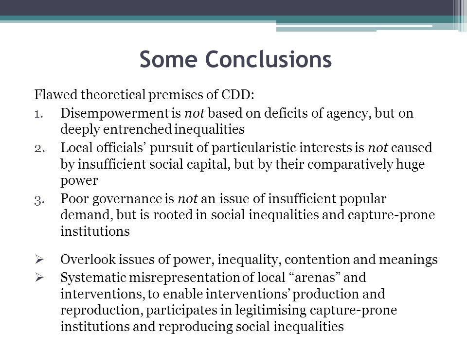 Some Conclusions Flawed theoretical premises of CDD: 1.Disempowerment is not based on deficits of agency, but on deeply entrenched inequalities 2.Local officials pursuit of particularistic interests is not caused by insufficient social capital, but by their comparatively huge power 3.Poor governance is not an issue of insufficient popular demand, but is rooted in social inequalities and capture-prone institutions Overlook issues of power, inequality, contention and meanings Systematic misrepresentation of local arenas and interventions, to enable interventions production and reproduction, participates in legitimising capture-prone institutions and reproducing social inequalities