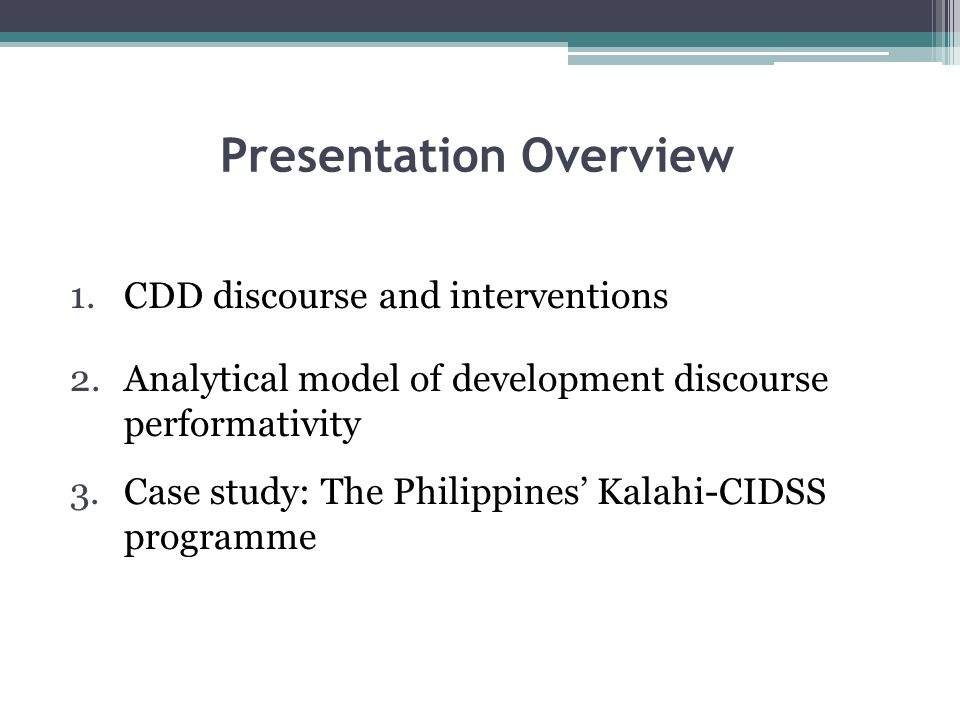 Presentation Overview 1.CDD discourse and interventions 2.Analytical model of development discourse performativity 3.Case study: The Philippines Kalahi-CIDSS programme