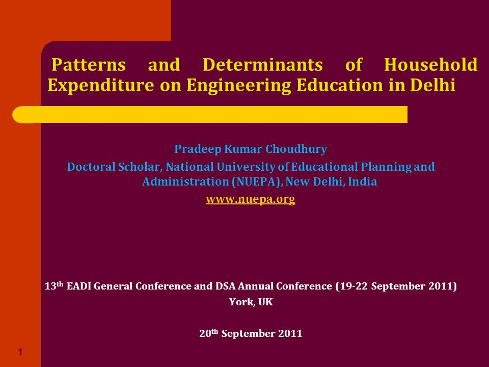 Patterns and Determinants of Household Expenditure on Engineering Education in Delhi Pradeep Kumar Choudhury Doctoral Scholar, National University of Educational Planning and Administration (NUEPA), New Delhi, India www.nuepa.org 13 th EADI General Conference and DSA Annual Conference (19-22 September 2011) York, UK 20 th September 2011 1