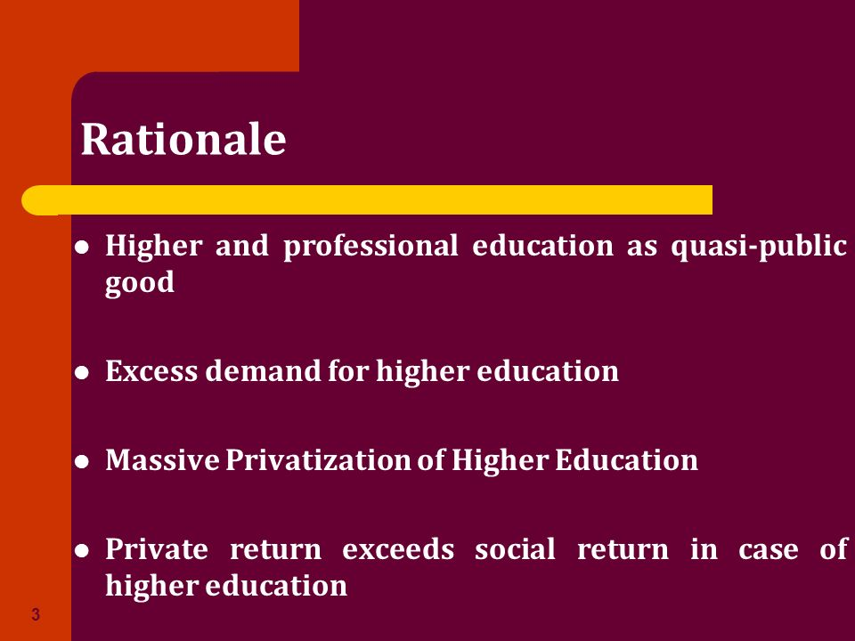 Rationale Higher and professional education as quasi-public good Excess demand for higher education Massive Privatization of Higher Education Private return exceeds social return in case of higher education 3