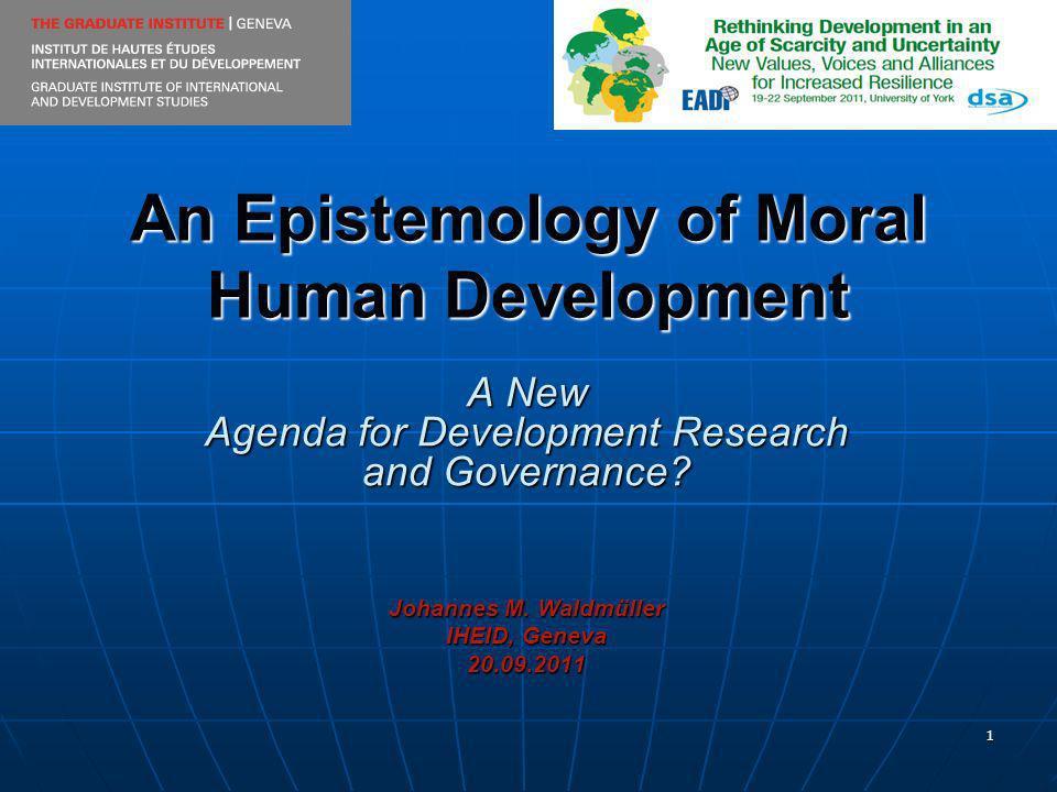 1 An Epistemology of Moral Human Development A New Agenda for Development Research and Governance? Johannes M. Waldmüller IHEID, Geneva 20.09.2011