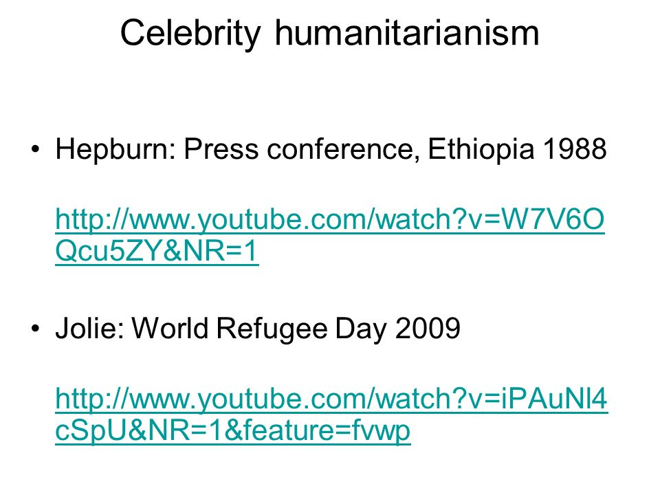 Hepburn: Press conference, Ethiopia 1988 http://www.youtube.com/watch v=W7V6O Qcu5ZY&NR=1 http://www.youtube.com/watch v=W7V6O Qcu5ZY&NR=1 Jolie: World Refugee Day 2009 http://www.youtube.com/watch v=iPAuNl4 cSpU&NR=1&feature=fvwp http://www.youtube.com/watch v=iPAuNl4 cSpU&NR=1&feature=fvwp