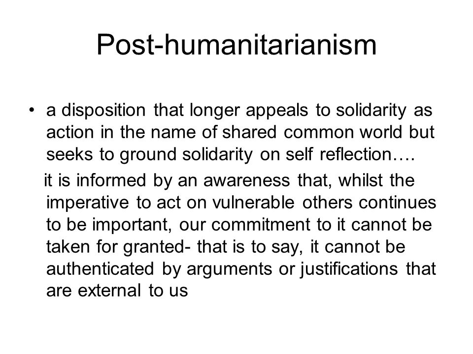 Post-humanitarianism a disposition that longer appeals to solidarity as action in the name of shared common world but seeks to ground solidarity on self reflection….
