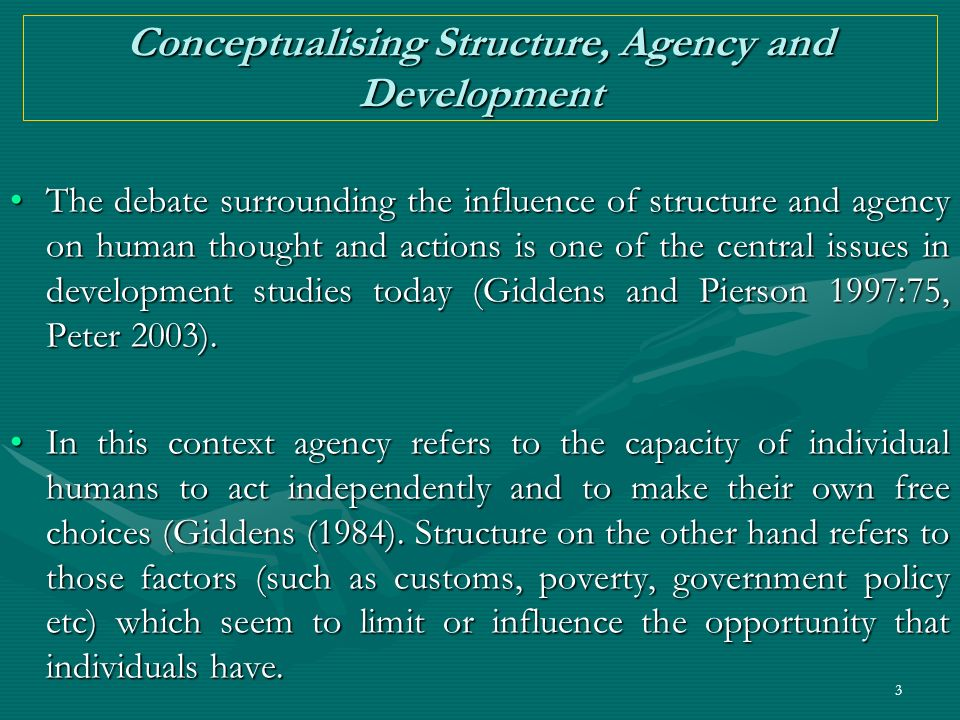 3 Conceptualising Structure, Agency and Development The debate surrounding the influence of structure and agency on human thought and actions is one o