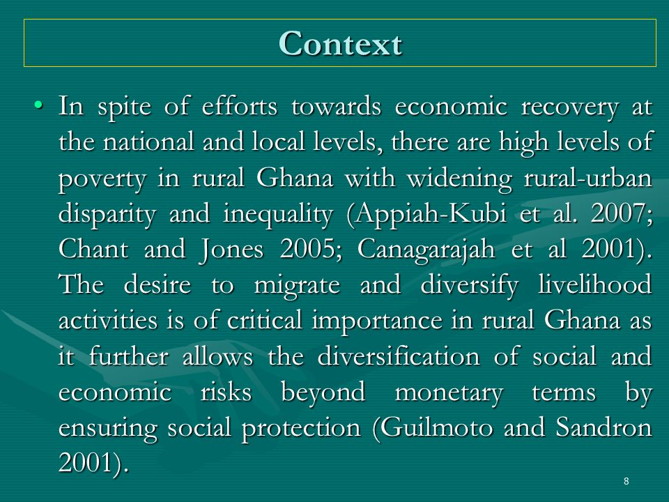 8 Context In spite of efforts towards economic recovery at the national and local levels, there are high levels of poverty in rural Ghana with widenin