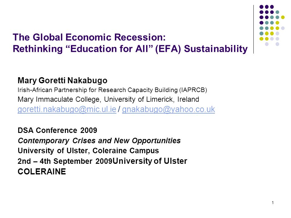 1 The Global Economic Recession: Rethinking Education for All (EFA) Sustainability Mary Goretti Nakabugo Irish-African Partnership for Research Capaci