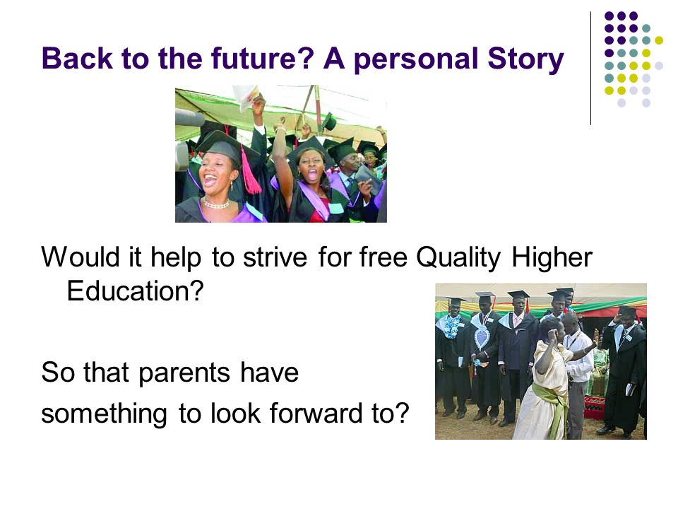 Back to the future? A personal Story Would it help to strive for free Quality Higher Education? So that parents have something to look forward to?