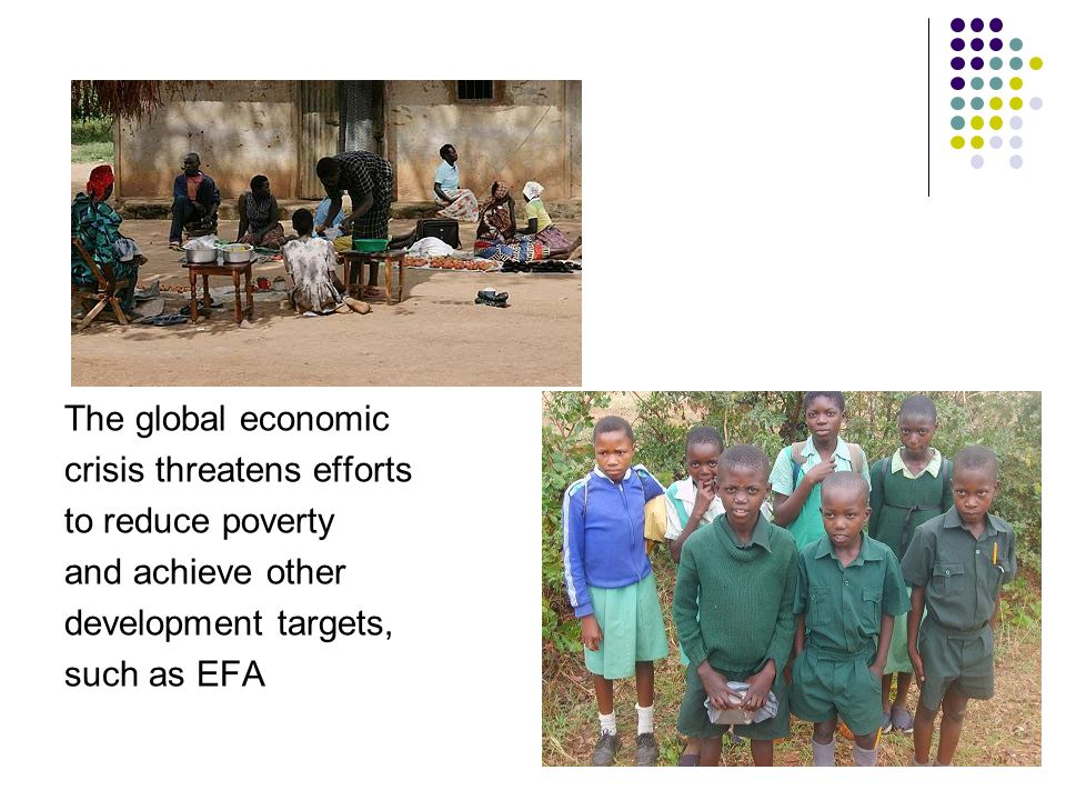 The global economic crisis threatens efforts to reduce poverty and achieve other development targets, such as EFA 2