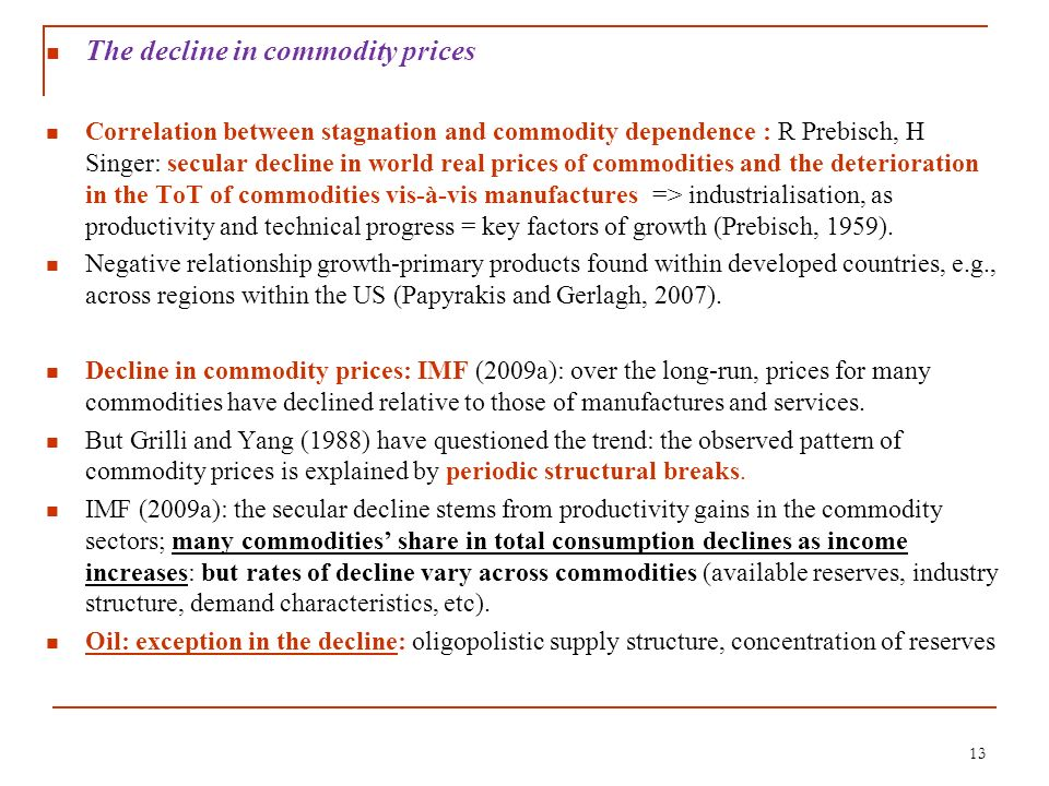 The decline in commodity prices Correlation between stagnation and commodity dependence : R Prebisch, H Singer: secular decline in world real prices o