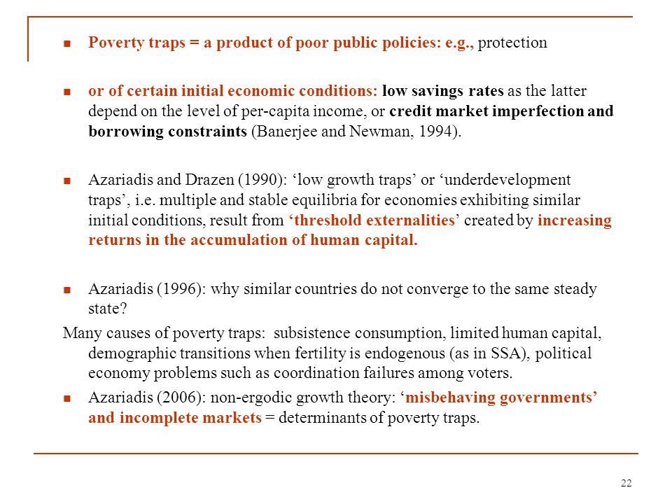 Poverty traps = a product of poor public policies: e.g., protection or of certain initial economic conditions: low savings rates as the latter depend
