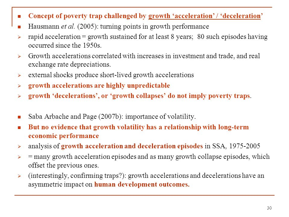 Concept of poverty trap challenged by growth acceleration / deceleration Hausmann et al. (2005): turning points in growth performance rapid accelerati
