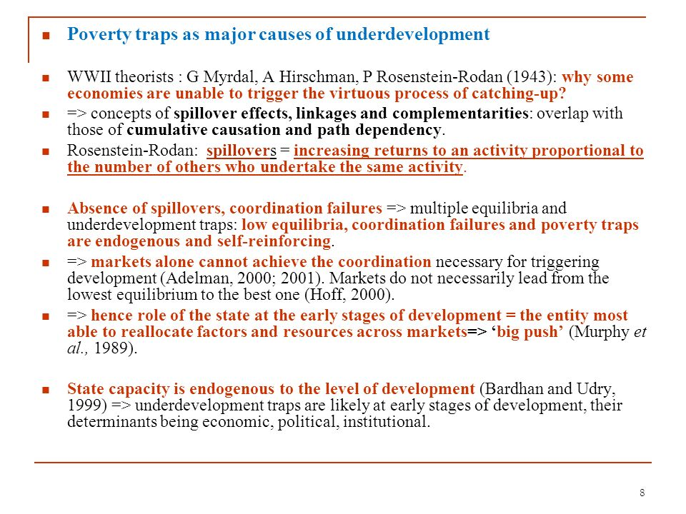 8 Poverty traps as major causes of underdevelopment WWII theorists : G Myrdal, A Hirschman, P Rosenstein-Rodan (1943): why some economies are unable t