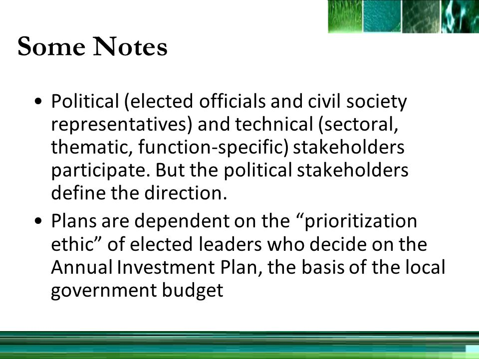 Some Notes Political (elected officials and civil society representatives) and technical (sectoral, thematic, function-specific) stakeholders participate.