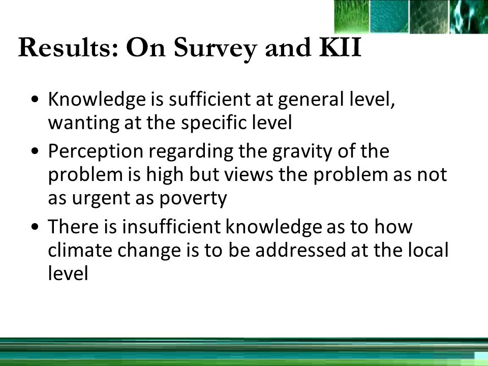 Results: On Survey and KII Knowledge is sufficient at general level, wanting at the specific level Perception regarding the gravity of the problem is high but views the problem as not as urgent as poverty There is insufficient knowledge as to how climate change is to be addressed at the local level