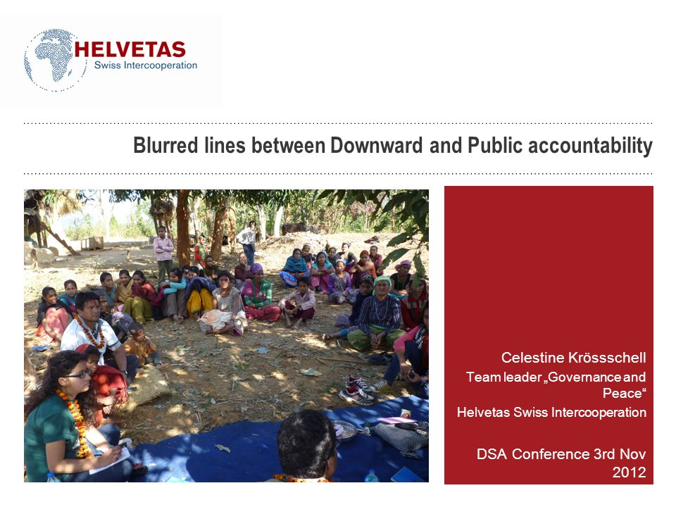 Blurred lines between Downward and Public accountability Celestine Krössschell Team leader Governance and Peace Helvetas Swiss Intercooperation DSA Co