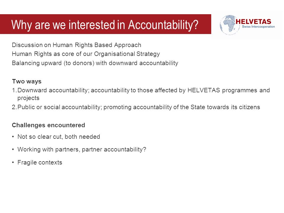 Why are we interested in Accountability? Discussion on Human Rights Based Approach Human Rights as core of our Organisational Strategy Balancing upwar