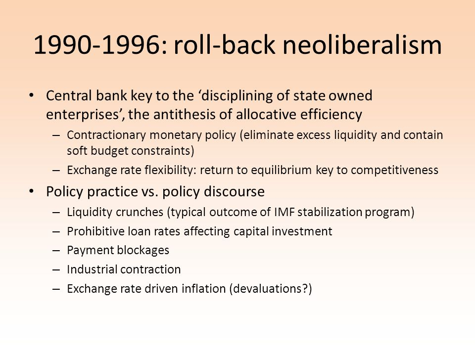 1990-1996: roll-back neoliberalism Central bank key to the disciplining of state owned enterprises, the antithesis of allocative efficiency – Contractionary monetary policy (eliminate excess liquidity and contain soft budget constraints) – Exchange rate flexibility: return to equilibrium key to competitiveness Policy practice vs.