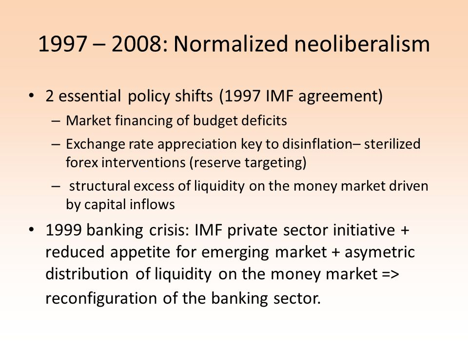 1997 – 2008: Normalized neoliberalism 2 essential policy shifts (1997 IMF agreement) – Market financing of budget deficits – Exchange rate appreciation key to disinflation– sterilized forex interventions (reserve targeting) – structural excess of liquidity on the money market driven by capital inflows 1999 banking crisis: IMF private sector initiative + reduced appetite for emerging market + asymetric distribution of liquidity on the money market => reconfiguration of the banking sector.