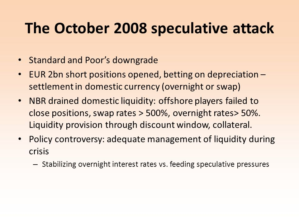 The October 2008 speculative attack Standard and Poors downgrade EUR 2bn short positions opened, betting on depreciation – settlement in domestic currency (overnight or swap) NBR drained domestic liquidity: offshore players failed to close positions, swap rates > 500%, overnight rates> 50%.