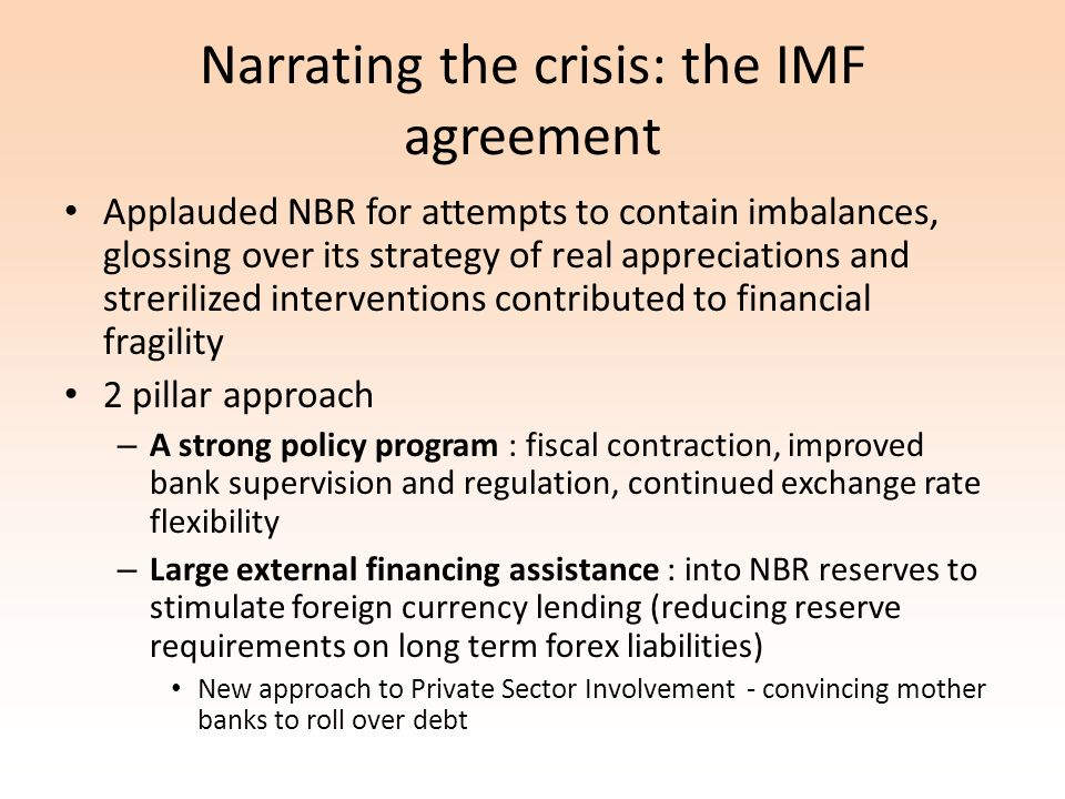 Narrating the crisis: the IMF agreement Applauded NBR for attempts to contain imbalances, glossing over its strategy of real appreciations and strerilized interventions contributed to financial fragility 2 pillar approach – A strong policy program : fiscal contraction, improved bank supervision and regulation, continued exchange rate flexibility – Large external financing assistance : into NBR reserves to stimulate foreign currency lending (reducing reserve requirements on long term forex liabilities) New approach to Private Sector Involvement - convincing mother banks to roll over debt