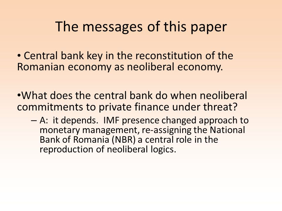 The messages of this paper Central bank key in the reconstitution of the Romanian economy as neoliberal economy. What does the central bank do when ne