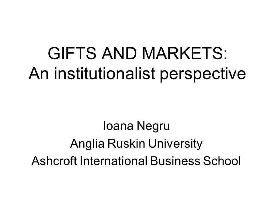 GIFTS AND MARKETS: An institutionalist perspective Ioana Negru Anglia Ruskin University Ashcroft International Business School