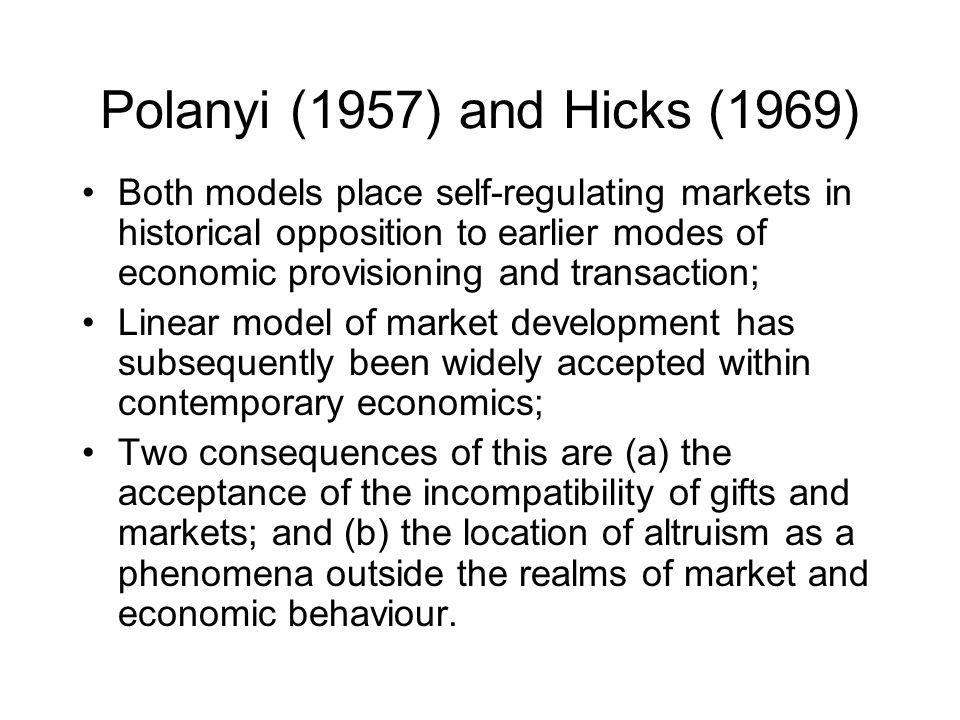 Polanyi (1957) and Hicks (1969) Both models place self-regulating markets in historical opposition to earlier modes of economic provisioning and transaction; Linear model of market development has subsequently been widely accepted within contemporary economics; Two consequences of this are (a) the acceptance of the incompatibility of gifts and markets; and (b) the location of altruism as a phenomena outside the realms of market and economic behaviour.