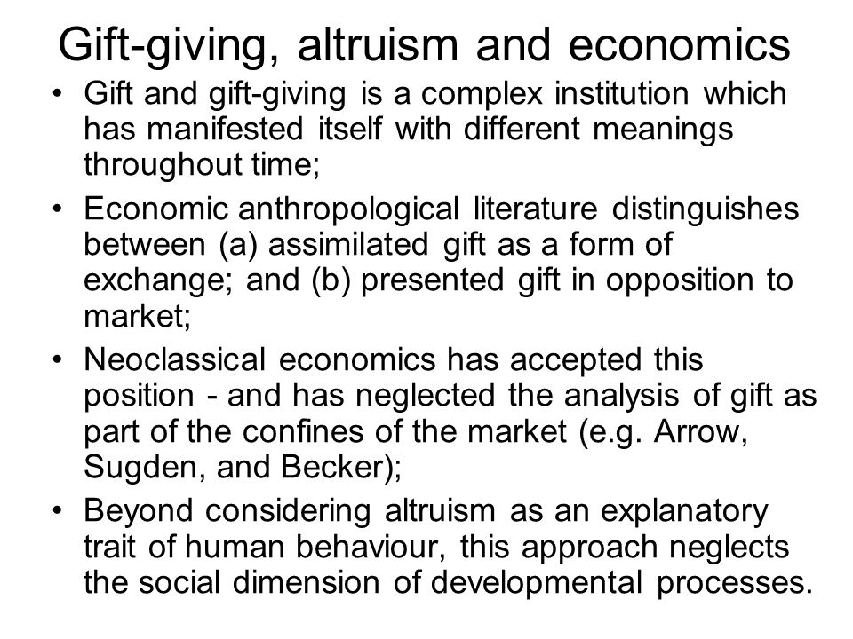 Gift-giving, altruism and economics Gift and gift-giving is a complex institution which has manifested itself with different meanings throughout time; Economic anthropological literature distinguishes between (a) assimilated gift as a form of exchange; and (b) presented gift in opposition to market; Neoclassical economics has accepted this position - and has neglected the analysis of gift as part of the confines of the market (e.g.