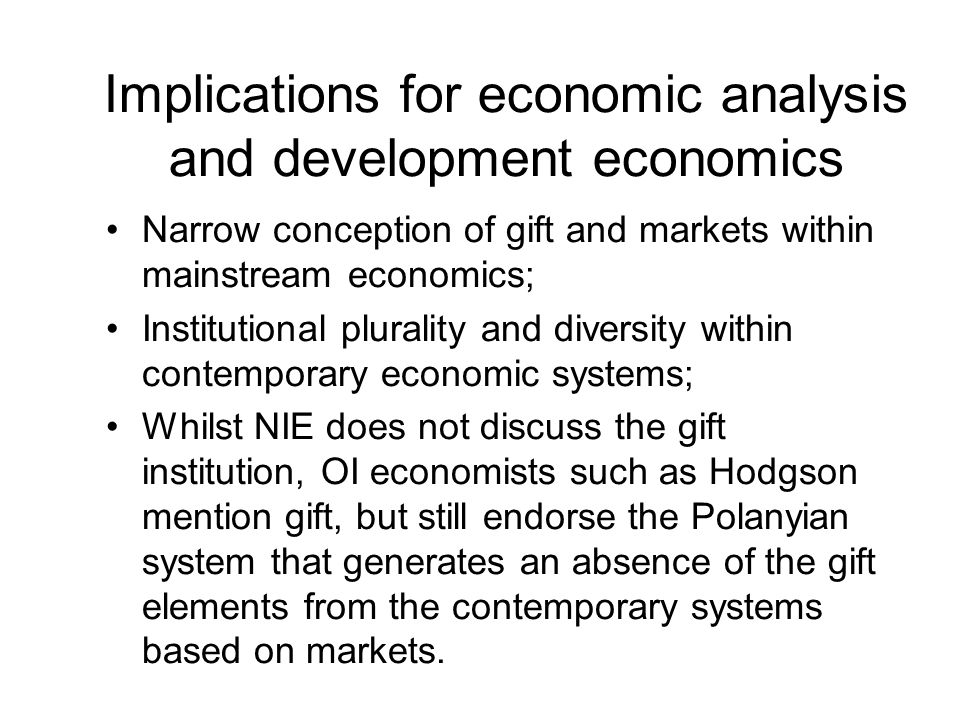 Implications for economic analysis and development economics Narrow conception of gift and markets within mainstream economics; Institutional plurality and diversity within contemporary economic systems; Whilst NIE does not discuss the gift institution, OI economists such as Hodgson mention gift, but still endorse the Polanyian system that generates an absence of the gift elements from the contemporary systems based on markets.