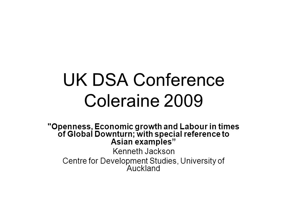 UK DSA Conference Coleraine 2009 Openness, Economic growth and Labour in times of Global Downturn; with special reference to Asian examples Kenneth Jackson Centre for Development Studies, University of Auckland