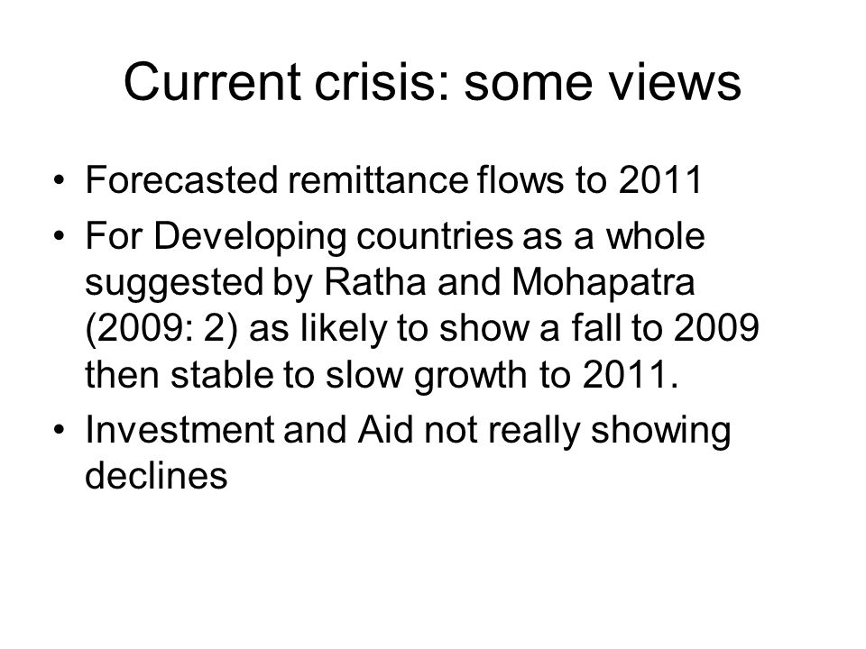 Current crisis: some views Forecasted remittance flows to 2011 For Developing countries as a whole suggested by Ratha and Mohapatra (2009: 2) as likely to show a fall to 2009 then stable to slow growth to 2011.