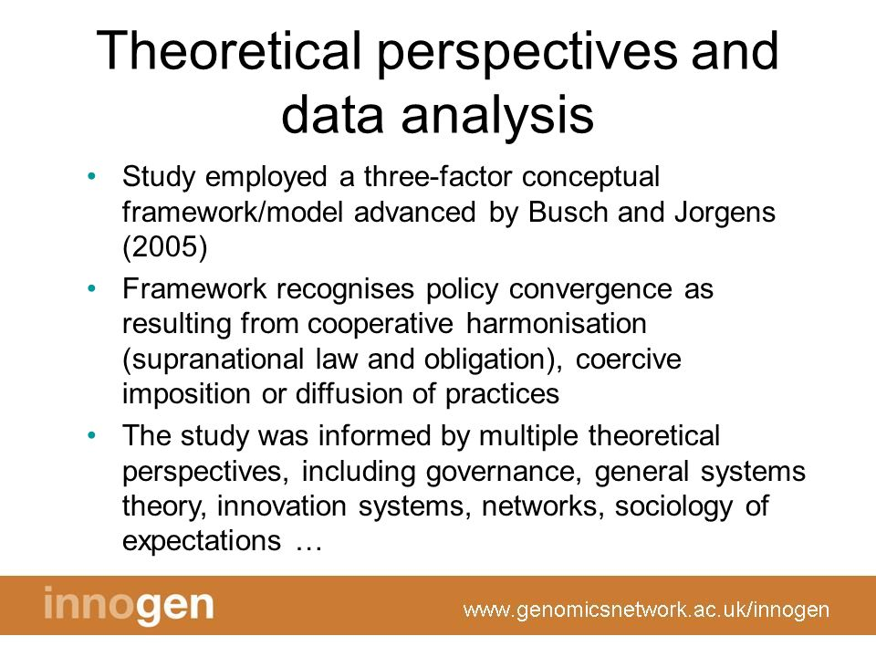 Theoretical perspectives and data analysis Study employed a three-factor conceptual framework/model advanced by Busch and Jorgens (2005) Framework recognises policy convergence as resulting from cooperative harmonisation (supranational law and obligation), coercive imposition or diffusion of practices The study was informed by multiple theoretical perspectives, including governance, general systems theory, innovation systems, networks, sociology of expectations …