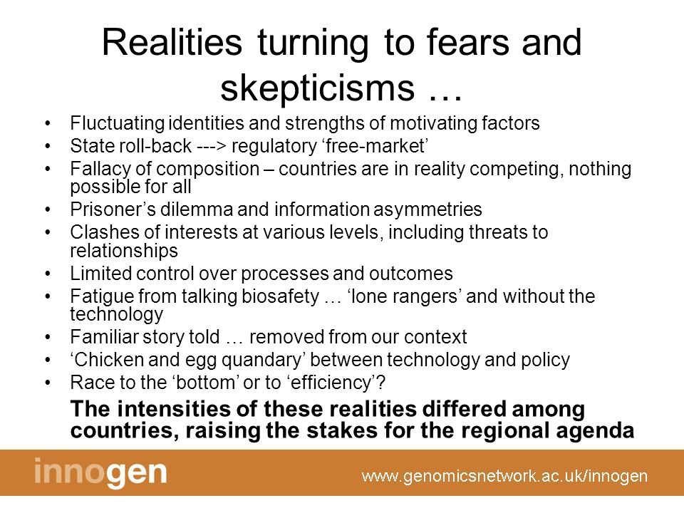 Realities turning to fears and skepticisms … Fluctuating identities and strengths of motivating factors State roll-back ---> regulatory free-market Fallacy of composition – countries are in reality competing, nothing possible for all Prisoners dilemma and information asymmetries Clashes of interests at various levels, including threats to relationships Limited control over processes and outcomes Fatigue from talking biosafety … lone rangers and without the technology Familiar story told … removed from our context Chicken and egg quandary between technology and policy Race to the bottom or to efficiency.