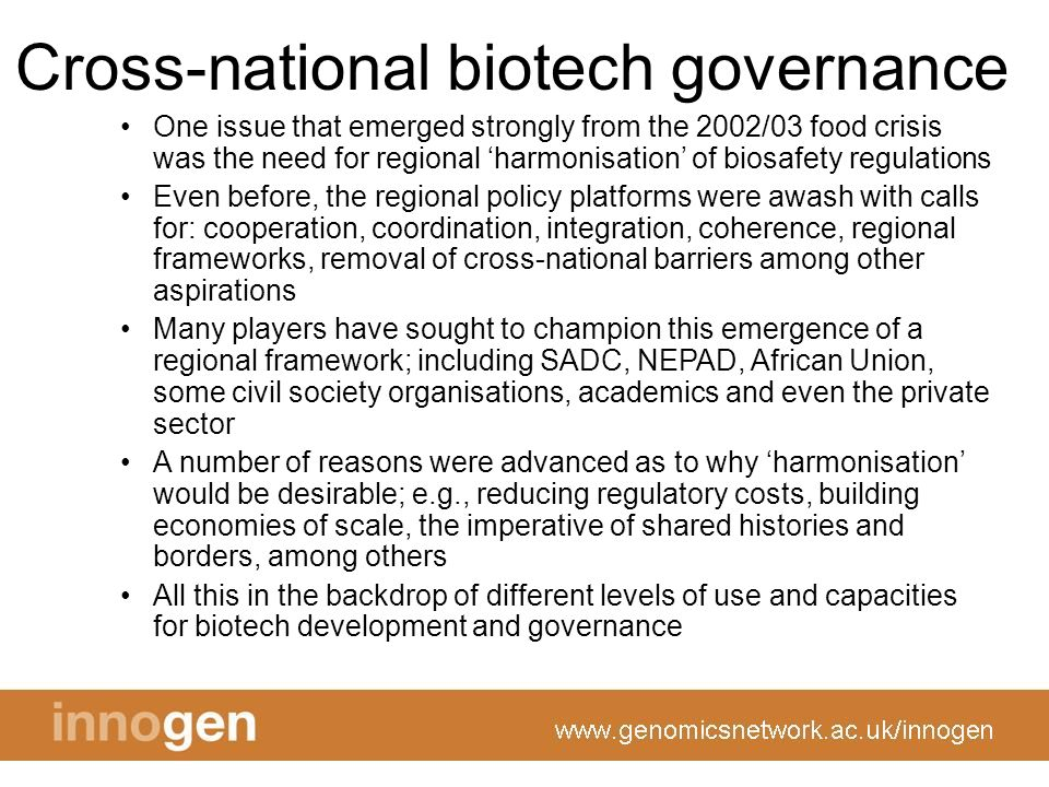 Cross-national biotech governance One issue that emerged strongly from the 2002/03 food crisis was the need for regional harmonisation of biosafety regulations Even before, the regional policy platforms were awash with calls for: cooperation, coordination, integration, coherence, regional frameworks, removal of cross-national barriers among other aspirations Many players have sought to champion this emergence of a regional framework; including SADC, NEPAD, African Union, some civil society organisations, academics and even the private sector A number of reasons were advanced as to why harmonisation would be desirable; e.g., reducing regulatory costs, building economies of scale, the imperative of shared histories and borders, among others All this in the backdrop of different levels of use and capacities for biotech development and governance