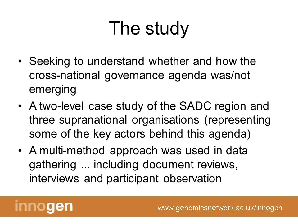 The study Seeking to understand whether and how the cross-national governance agenda was/not emerging A two-level case study of the SADC region and three supranational organisations (representing some of the key actors behind this agenda) A multi-method approach was used in data gathering...
