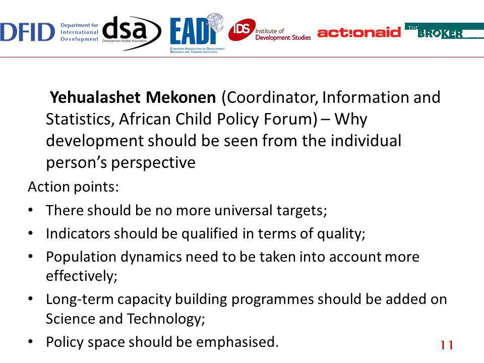 Yehualashet Mekonen (Coordinator, Information and Statistics, African Child Policy Forum) – Why development should be seen from the individual persons perspective Action points: There should be no more universal targets; Indicators should be qualified in terms of quality; Population dynamics need to be taken into account more effectively; Long-term capacity building programmes should be added on Science and Technology; Policy space should be emphasised.