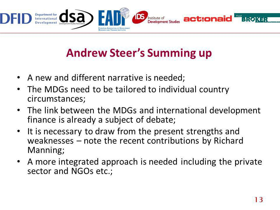 Andrew Steers Summing up A new and different narrative is needed; The MDGs need to be tailored to individual country circumstances; The link between the MDGs and international development finance is already a subject of debate; It is necessary to draw from the present strengths and weaknesses – note the recent contributions by Richard Manning; A more integrated approach is needed including the private sector and NGOs etc.; 13