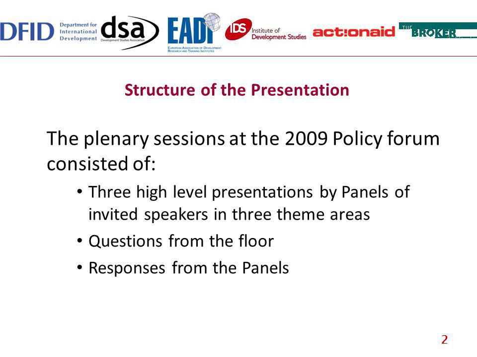 Structure of the Presentation The plenary sessions at the 2009 Policy forum consisted of: Three high level presentations by Panels of invited speakers in three theme areas Questions from the floor Responses from the Panels 2