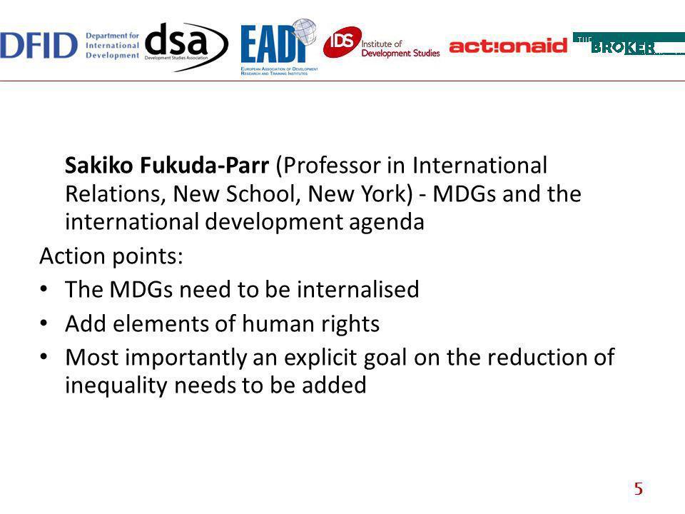 Sakiko Fukuda-Parr (Professor in International Relations, New School, New York) - MDGs and the international development agenda Action points: The MDG