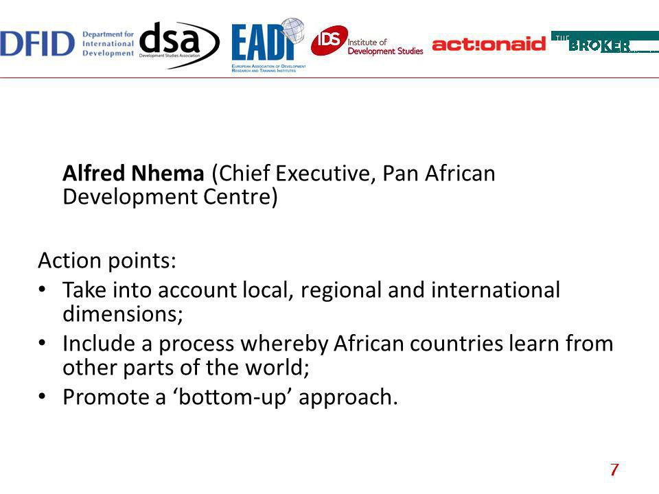Alfred Nhema (Chief Executive, Pan African Development Centre) Action points: Take into account local, regional and international dimensions; Include