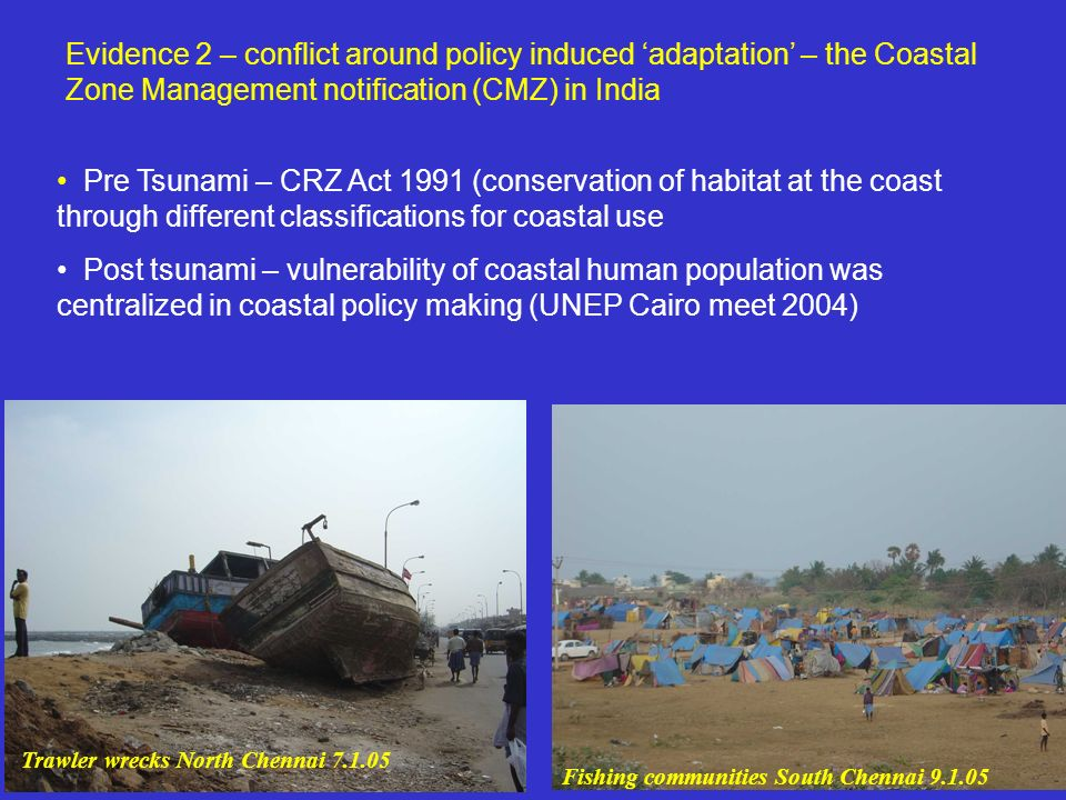 Evidence 2 – conflict around policy induced adaptation – the Coastal Zone Management notification (CMZ) in India Pre Tsunami – CRZ Act 1991 (conservation of habitat at the coast through different classifications for coastal use Post tsunami – vulnerability of coastal human population was centralized in coastal policy making (UNEP Cairo meet 2004) Trawler wrecks North Chennai 7.1.05 Fishing communities South Chennai 9.1.05