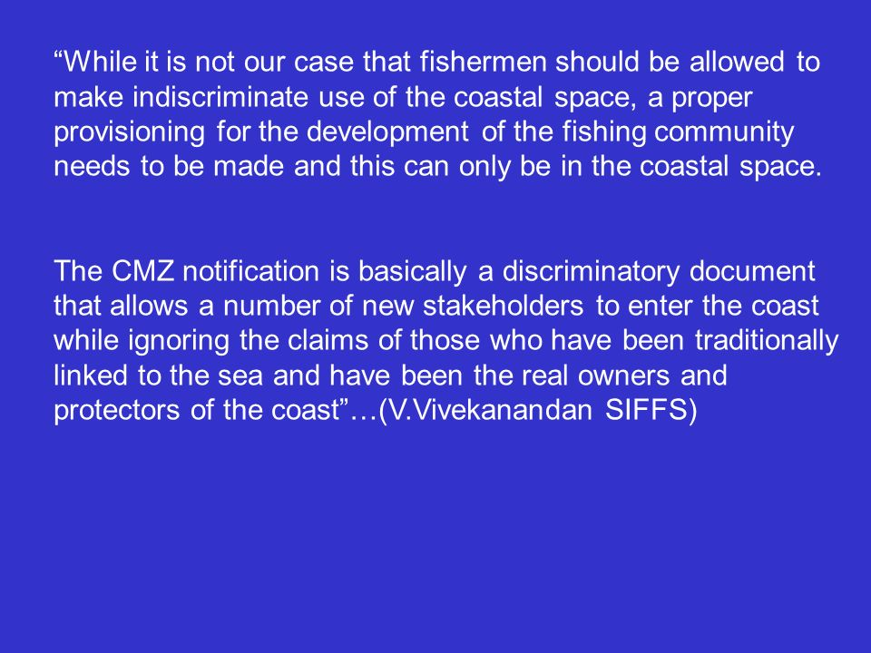 While it is not our case that fishermen should be allowed to make indiscriminate use of the coastal space, a proper provisioning for the development of the fishing community needs to be made and this can only be in the coastal space.