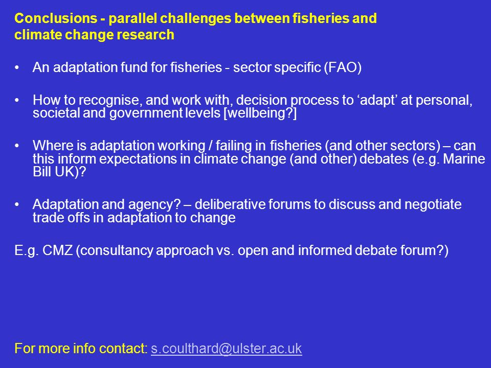 Conclusions - parallel challenges between fisheries and climate change research An adaptation fund for fisheries - sector specific (FAO) How to recognise, and work with, decision process to adapt at personal, societal and government levels [wellbeing ] Where is adaptation working / failing in fisheries (and other sectors) – can this inform expectations in climate change (and other) debates (e.g.