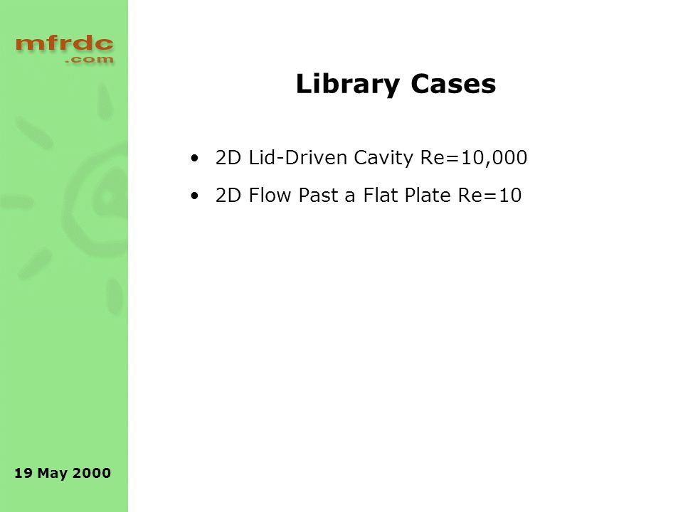19 May 2000 Library Cases 2D Lid-Driven Cavity Re=10,000 2D Flow Past a Flat Plate Re=10
