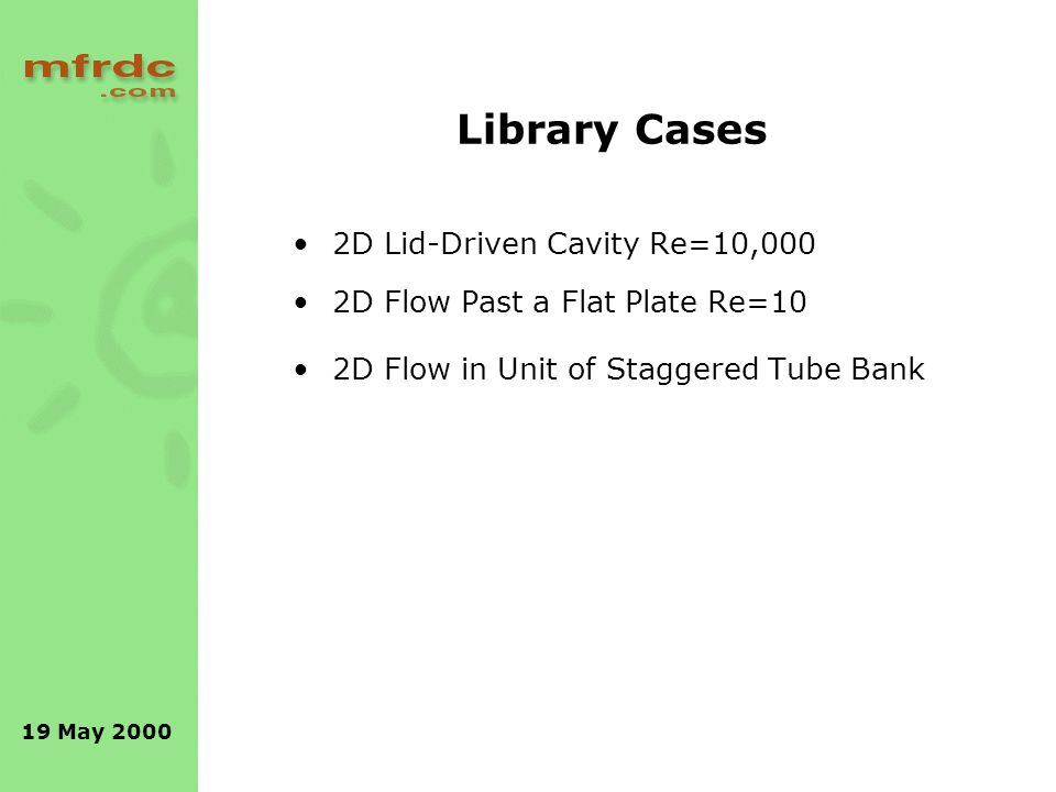 19 May 2000 Library Cases 2D Lid-Driven Cavity Re=10,000 2D Flow Past a Flat Plate Re=10 2D Flow in Unit of Staggered Tube Bank