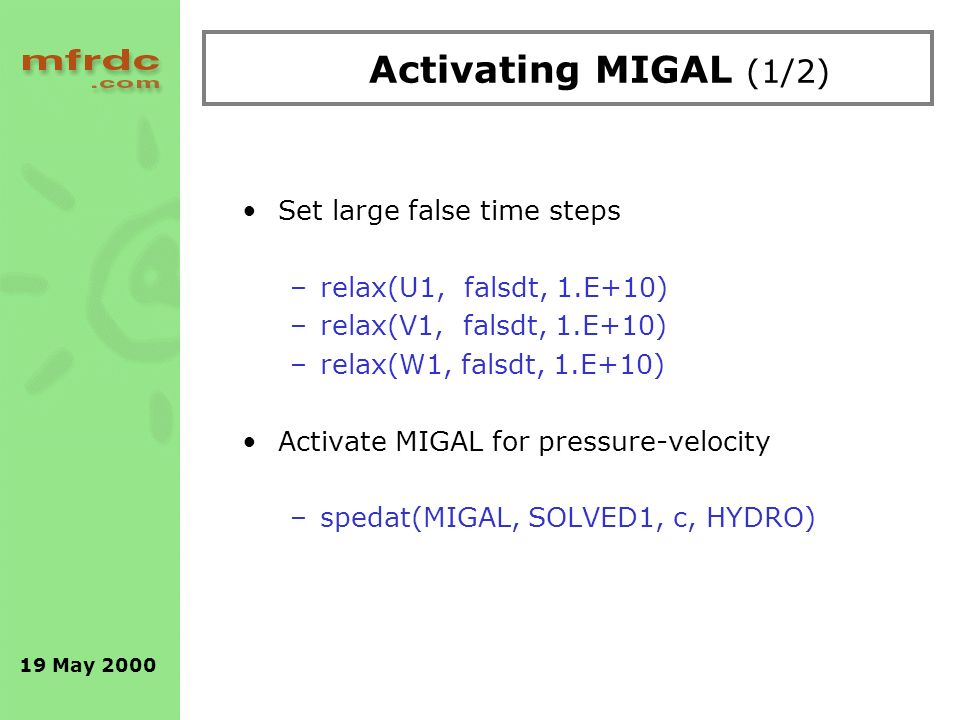 19 May 2000 Activating MIGAL (1/2) Set large false time steps –relax(U1, falsdt, 1.E+10) –relax(V1, falsdt, 1.E+10) –relax(W1, falsdt, 1.E+10) Activate MIGAL for pressure-velocity –spedat(MIGAL, SOLVED1, c, HYDRO)