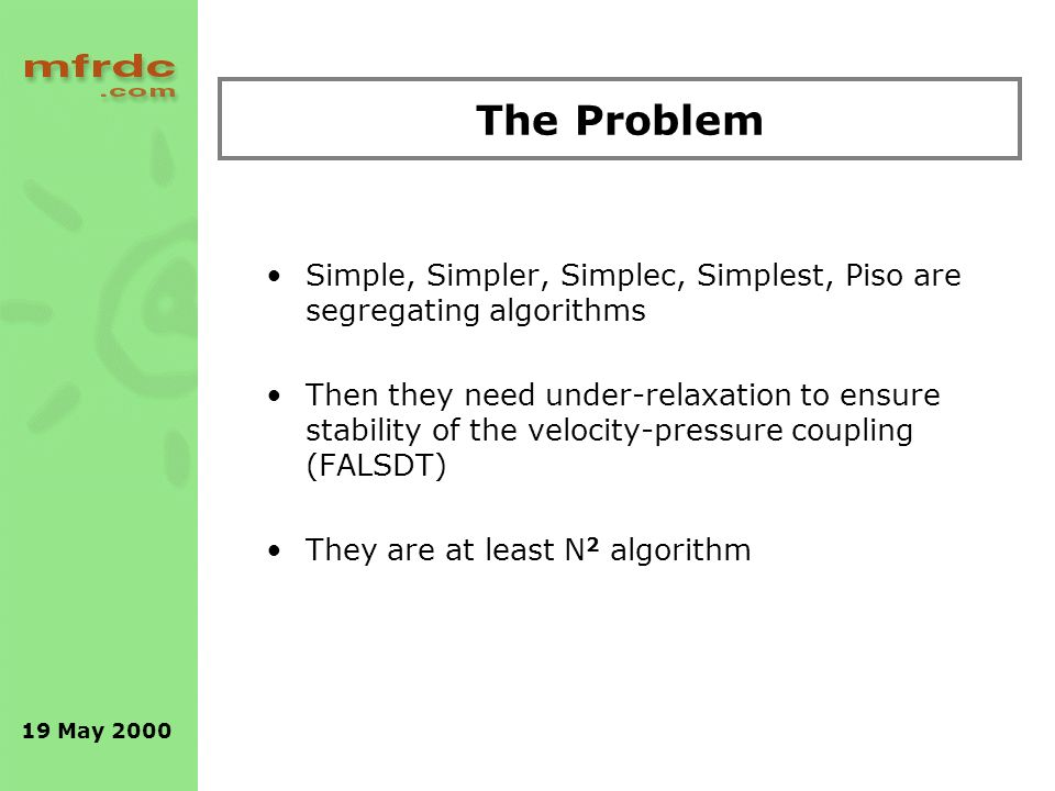 19 May 2000 The Problem Simple, Simpler, Simplec, Simplest, Piso are segregating algorithms Then they need under-relaxation to ensure stability of the velocity-pressure coupling (FALSDT) They are at least N 2 algorithm