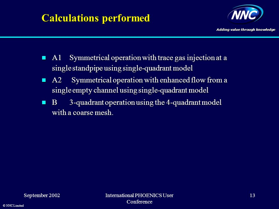 Adding value through knowledge © NNC Limited September 2002International PHOENICS User Conference 13 Calculations performed A1Symmetrical operation with trace gas injection at a single standpipe using single-quadrant model A1Symmetrical operation with trace gas injection at a single standpipe using single-quadrant model A2 Symmetrical operation with enhanced flow from a single empty channel using single-quadrant model A2 Symmetrical operation with enhanced flow from a single empty channel using single-quadrant model B3-quadrant operation using the 4-quadrant model with a coarse mesh.